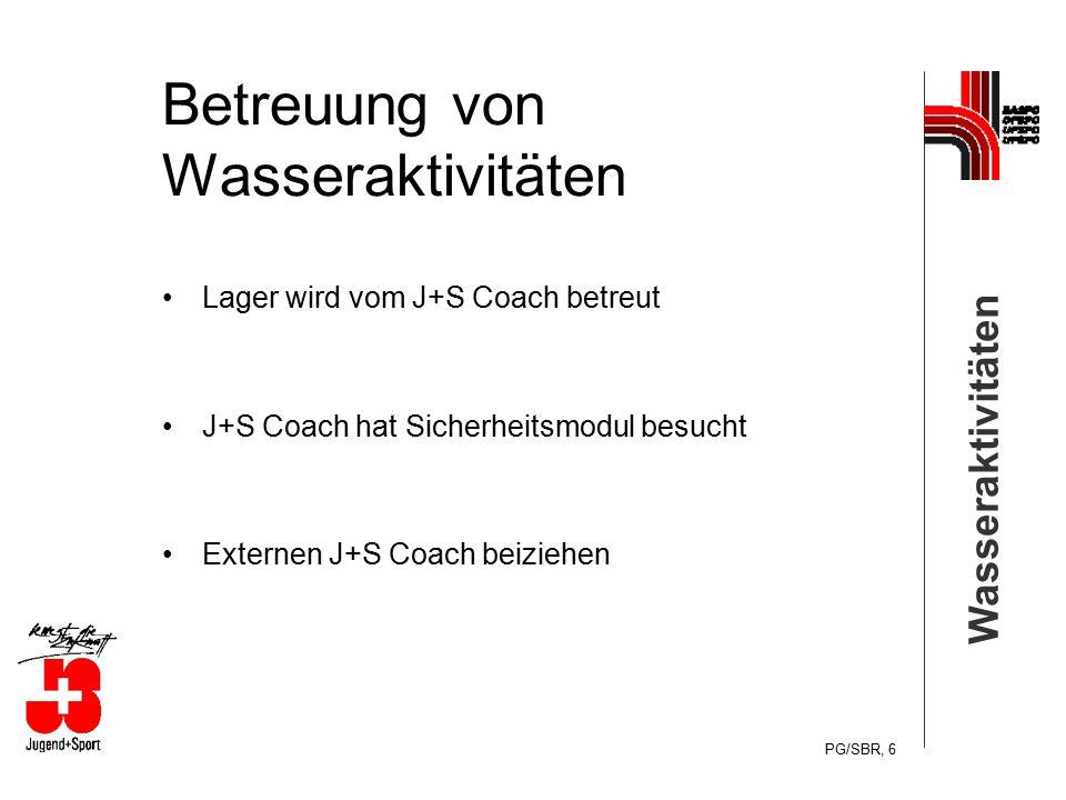 Wasseraktivitäten PG/SBR, 6 Betreuung von Wasseraktivitäten Lager wird vom J+S Coach betreut J+S Coach hat Sicherheitsmodul besucht Externen J+S Coach