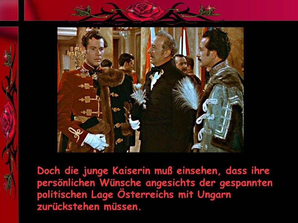 Doch die junge Kaiserin muß einsehen, dass ihre persönlichen Wünsche angesichts der gespannten politischen Lage Österreichs mit Ungarn zurückstehen müssen.