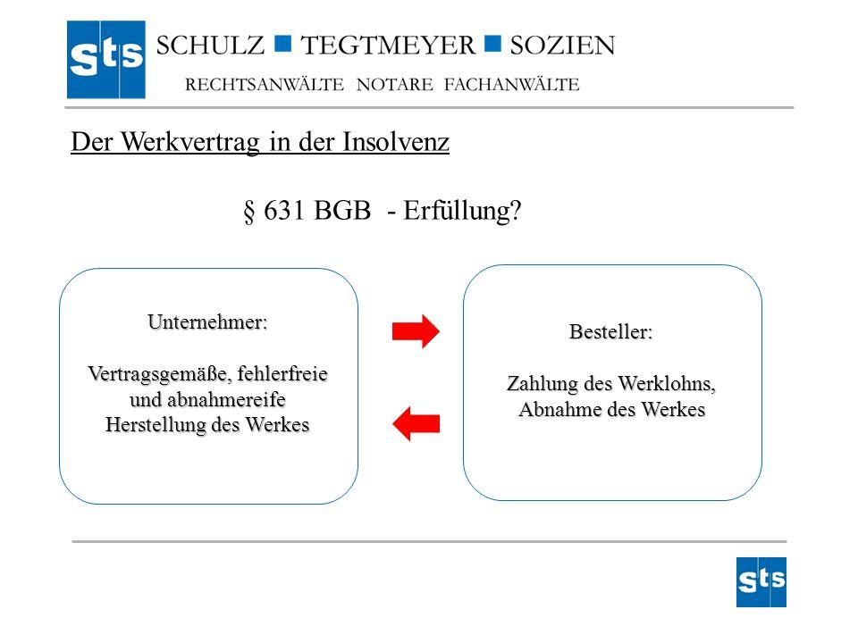 Der Werkvertrag in der Insolvenz § 631 BGB - Erfüllung? Unternehmer: Vertragsgemäße, fehlerfreie und abnahmereife Herstellung des Werkes Besteller: Za