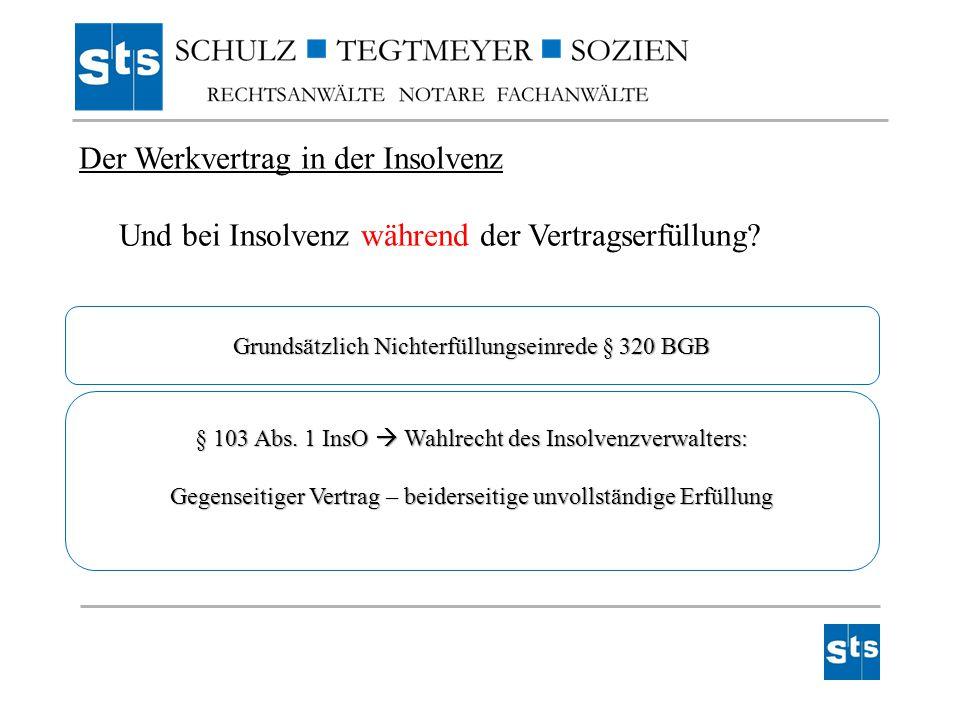 Der Werkvertrag in der Insolvenz Und bei Insolvenz während der Vertragserfüllung? Grundsätzlich Nichterfüllungseinrede § 320 BGB § 103 Abs. 1 InsO  W