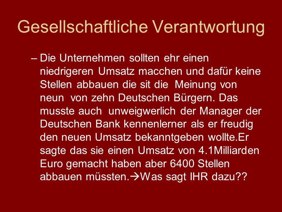 Gesellschaftliche Verantwortung –Die Unternehmen sollten ehr einen niedrigeren Umsatz macchen und dafür keine Stellen abbauen die sit die Meinung von neun von zehn Deutschen Bürgern.