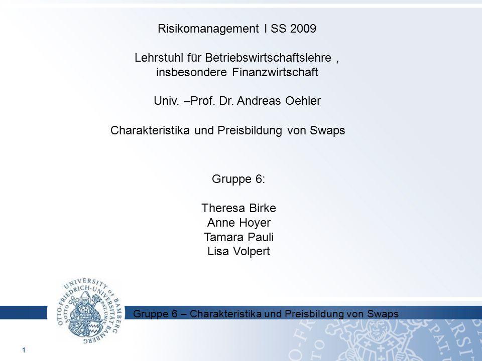 Gruppe 6 – Charakteristika und Preisbildung von Swaps Gruppe 6: Theresa Birke Anne Hoyer Tamara Pauli Lisa Volpert Risikomanagement I SS 2009 Lehrstuh