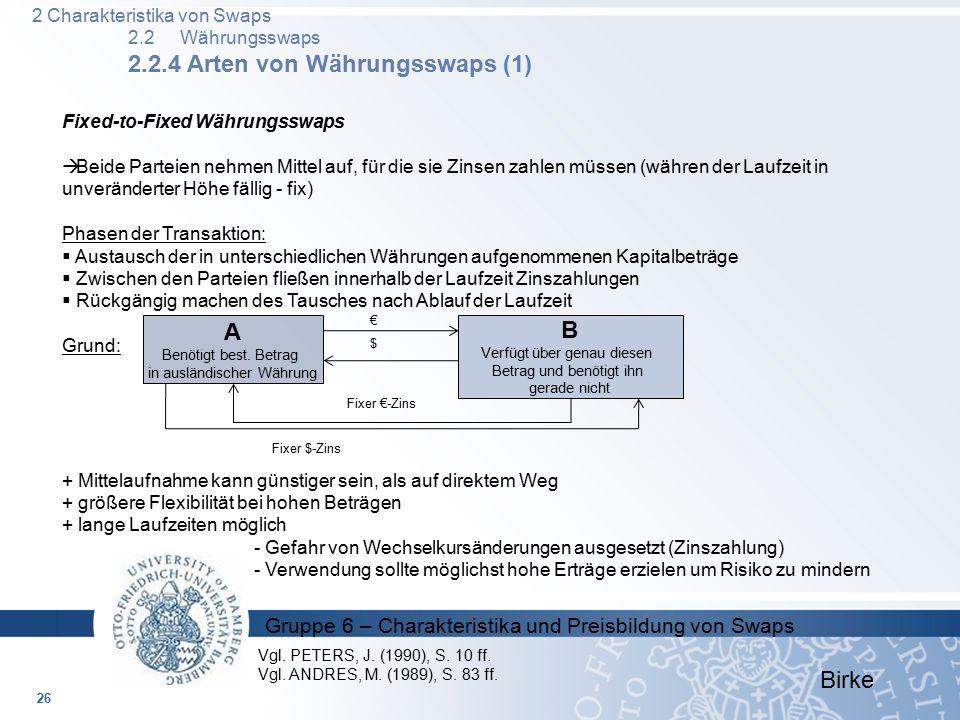 Gruppe 6 – Charakteristika und Preisbildung von Swaps Birke Fixed-to-Fixed Währungsswaps  Beide Parteien nehmen Mittel auf, für die sie Zinsen zahlen