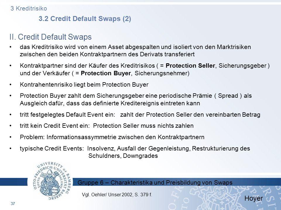 Gruppe 6 – Charakteristika und Preisbildung von Swaps 3 Kreditrisiko 3.2 Credit Default Swaps (2) 37 II. Credit Default Swaps das Kreditrisiko wird vo