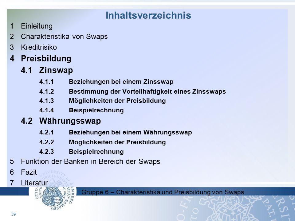 Gruppe 6 – Charakteristika und Preisbildung von Swaps 1 Einleitung 2 Charakteristika von Swaps 3Kreditrisiko 4Preisbildung 4.1Zinswap 4.1.1Beziehungen