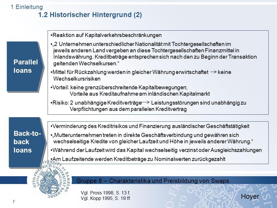 Gruppe 6 – Charakteristika und Preisbildung von Swaps 1976: Abschluss des ersten Währungsswaps 1981: Durchbruch von Swaps / eigentlicher Beginn mit Aufnahme des bis dahin größten Währungsswaps zwischen der Weltbank und IBM (arrangiert von Salomon Brothers) :  erlaubte der Weltbank DM und Schweizer Franken aufzunehmen um seine Tätigkeiten in der Schweiz und in Westdeutschland zu finanzieren ohne den Kapitalmarkt dieser Länder zu berühren  aufgrund dieses Erfolgs wuchs der Markt für Swaps extrem schnell Zinsswaps etablierten sich zeitgleich; durchliefen aber eine steilere Entwicklung als Währungsswaps rasche Entwicklung des Transaktionsvolumens durch die 2 Funktionen von Swaps:  der Möglichkeit Risiken zu steuern  Ausnutzen von Finanzmarktineffizienzen durch Arbitragetransaktionskosten 8 Hoyer 1 Einleitung 1.2 Historischer Hintergrund (3) Vgl.