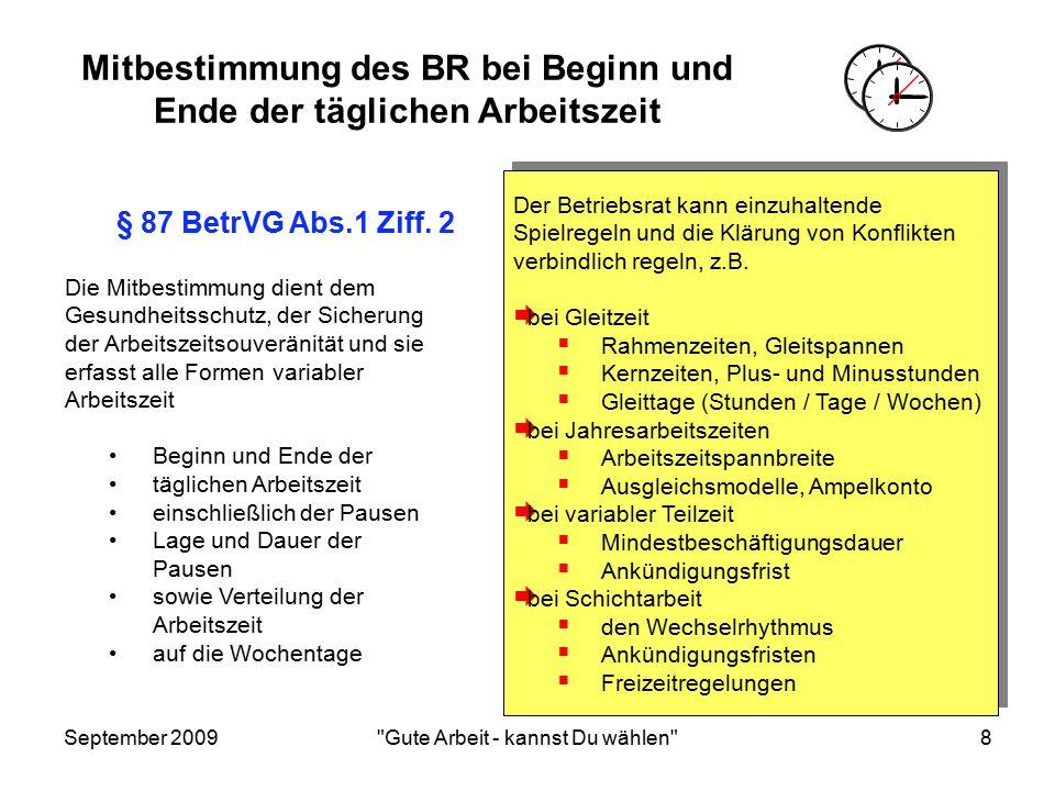 September 2009 Gute Arbeit - kannst Du wählen 8 Mitbestimmung des BR bei Beginn und Ende der täglichen Arbeitszeit Der Betriebsrat kann einzuhaltende Spielregeln und die Klärung von Konflikten verbindlich regeln, z.B.