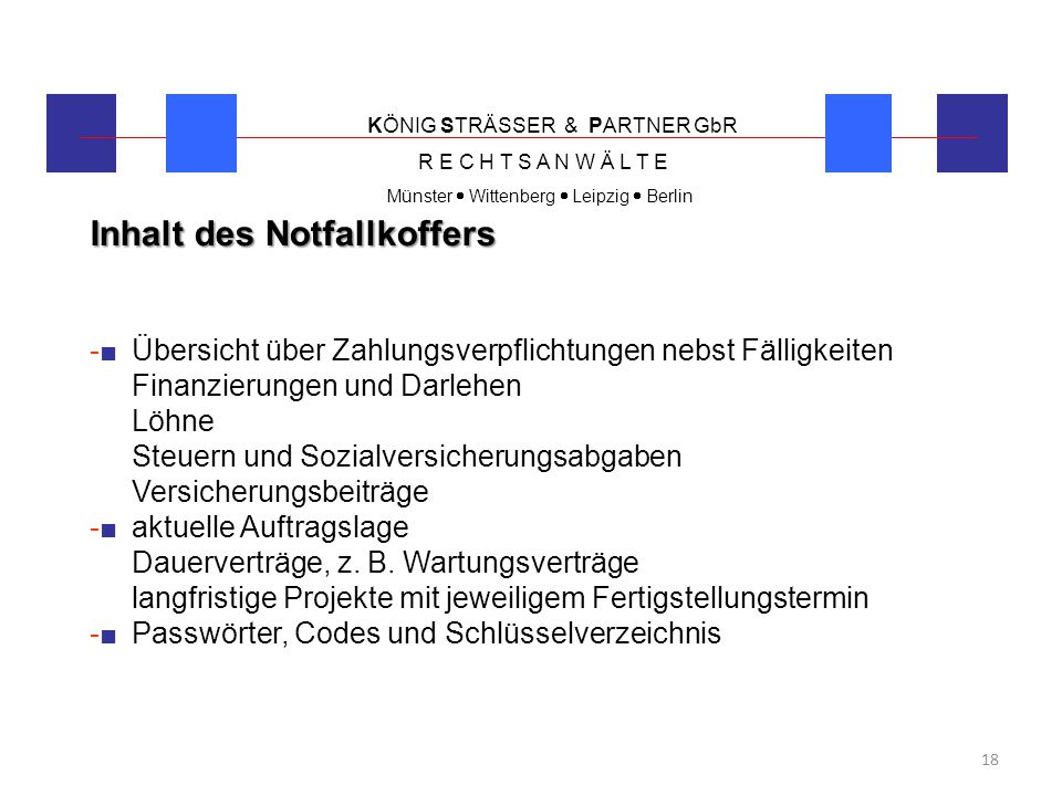 KÖNIG STRÄSSER & PARTNER GbR R E C H T S A N W Ä L T E Münster  Wittenberg  Leipzig  Berlin 18 Inhalt des Notfallkoffers -■ Übersicht über Zahlungs
