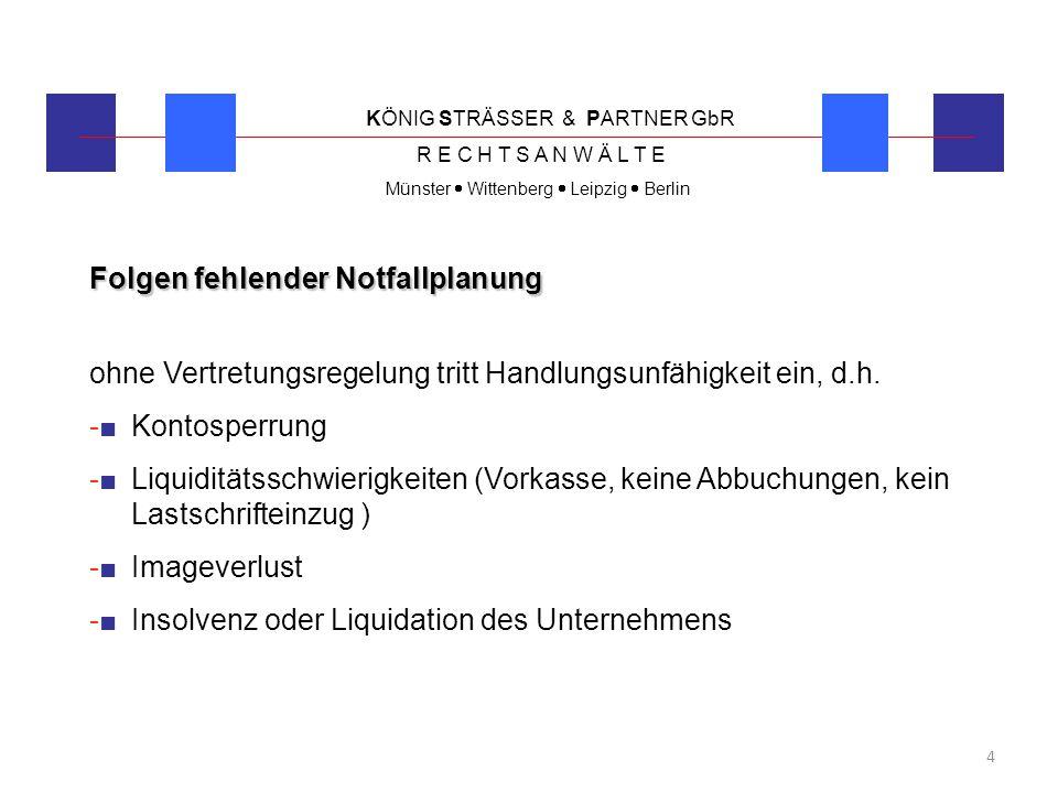 KÖNIG STRÄSSER & PARTNER GbR R E C H T S A N W Ä L T E Münster  Wittenberg  Leipzig  Berlin 4 Folgen fehlender Notfallplanung ohne Vertretungsregel