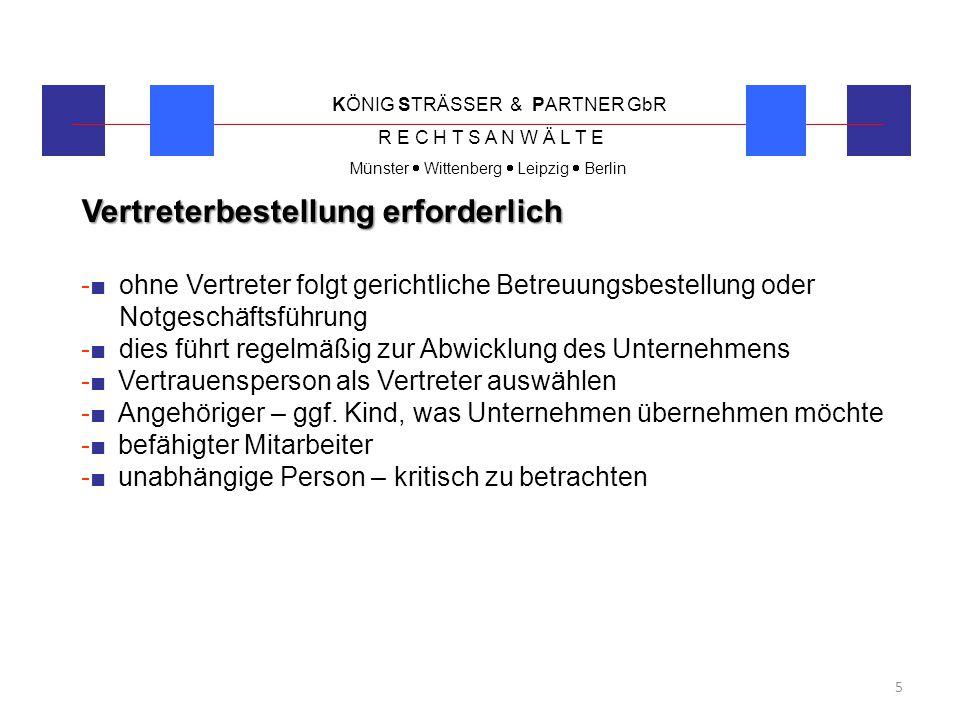 KÖNIG STRÄSSER & PARTNER GbR R E C H T S A N W Ä L T E Münster  Wittenberg  Leipzig  Berlin 6 Qualifikation im kaufmännischer Bereich -■Vertreter muss wirtschaftlich denken -■Unternehmenszweck darf nicht gefährdet sein -■persönliche finanzielle Zuverlässigkeit des Vertreters -■damit sämtliche Zahlungstermine eingehalten werden -■auch um Gelder zu beantragen um Einkommenseinbußen aufzufangen -■Verantwortungsbewusstsein für Unternehmen und Mitarbeiter