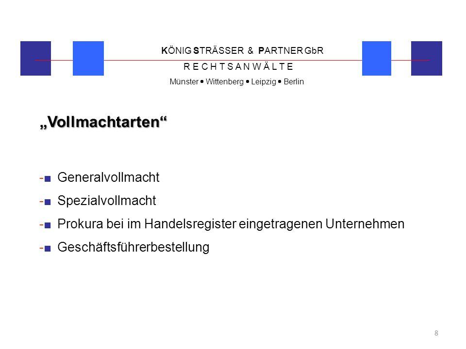 KÖNIG STRÄSSER & PARTNER GbR R E C H T S A N W Ä L T E Münster  Wittenberg  Leipzig  Berlin 9 Generalvollmacht -■Spezialvollmacht birgt Risiko nicht alle Belange einzukalkulieren -■Generalvollmacht zu empfehlen -■kein Schriftformerfordernis, aber Beweisführung erleichtert -■Vollmachtgeber und Vollmachtnehmer sollten unterzeichnen -■In-Sich-Geschäfte zulassen, d.h.