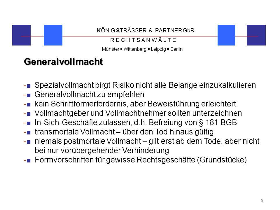 KÖNIG STRÄSSER & PARTNER GbR R E C H T S A N W Ä L T E Münster  Wittenberg  Leipzig  Berlin 20 Private Vorsorge -■ neben dem unternehmerischen Bereich sollten auch alle privaten Belange geregelt sein -■ einheitlicher Vertreter möglich – aber meist im privaten Bereich Wahl eines Familienangehörigen, im unternehmerischen Bereich auch Angestellter möglich -■ Vorsorgevollmacht -■ Betreuungsverfügung -■ Patientenverfügung