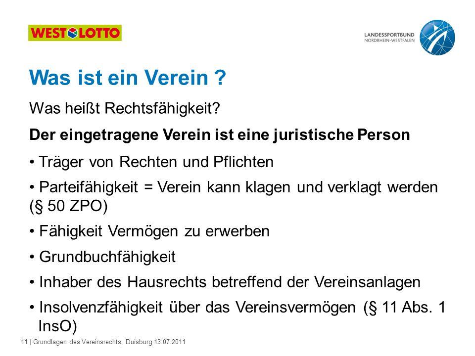 11 | Grundlagen des Vereinsrechts, Duisburg 13.07.2011 Was ist ein Verein ? Der eingetragene Verein ist eine juristische Person Träger von Rechten und