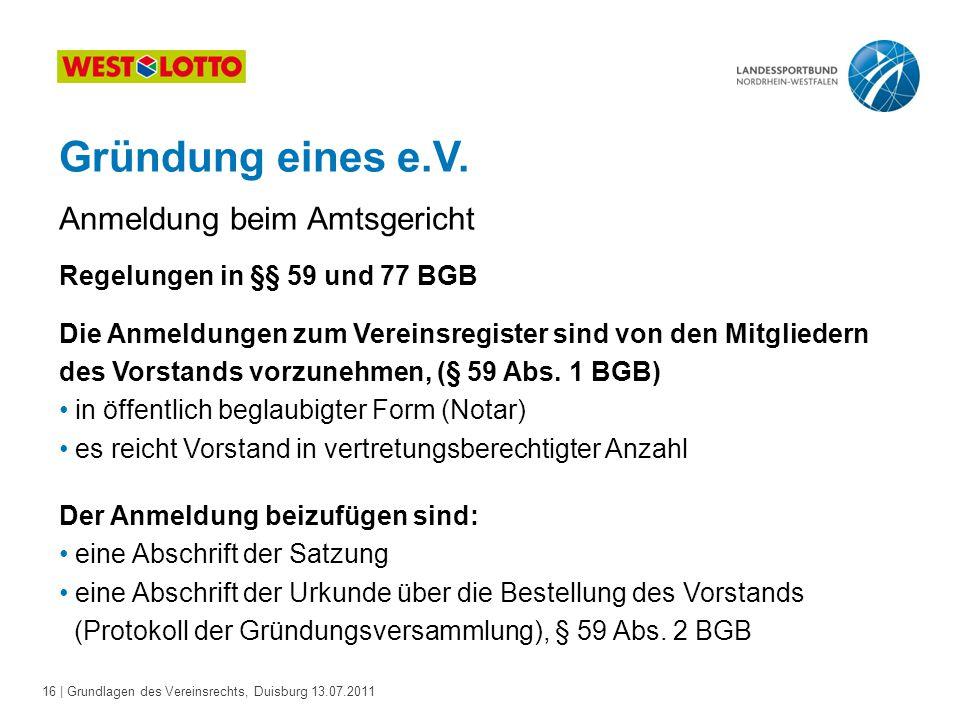 16 | Grundlagen des Vereinsrechts, Duisburg 13.07.2011 Gründung eines e.V. Regelungen in §§ 59 und 77 BGB Die Anmeldungen zum Vereinsregister sind von