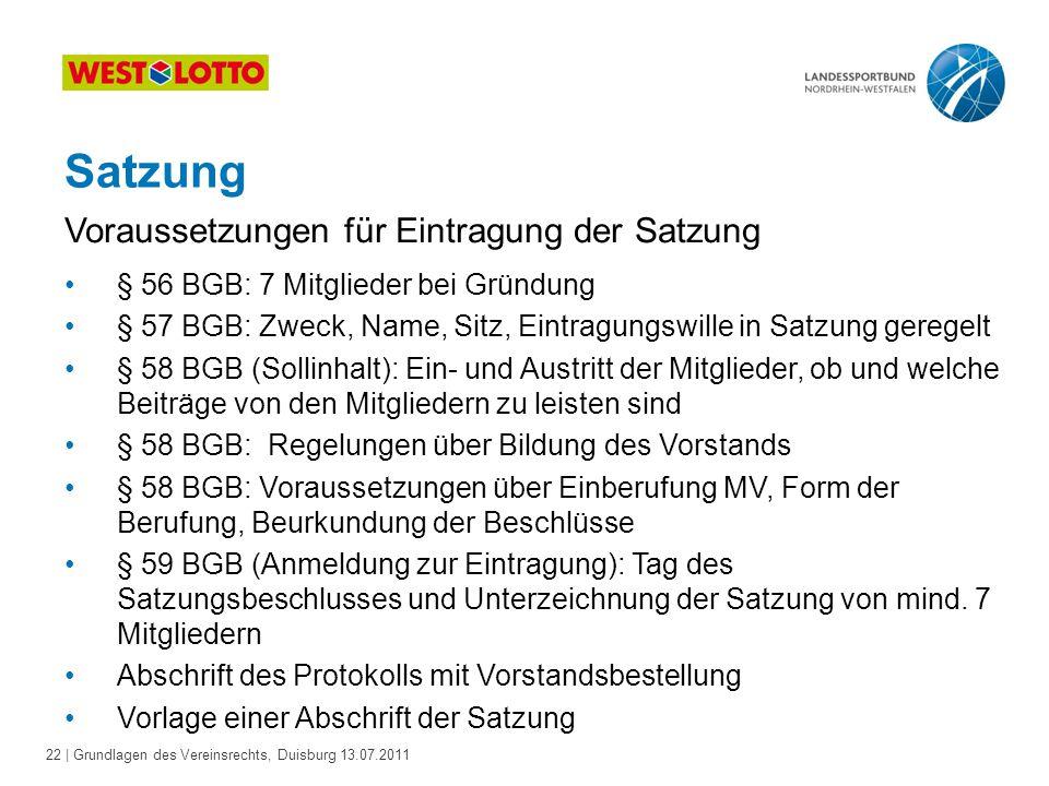 22 | Grundlagen des Vereinsrechts, Duisburg 13.07.2011 Satzung § 56 BGB: 7 Mitglieder bei Gründung § 57 BGB: Zweck, Name, Sitz, Eintragungswille in Sa