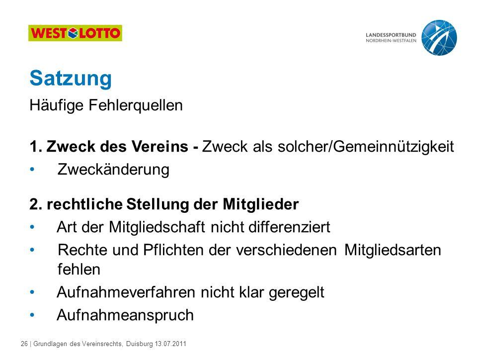 26 | Grundlagen des Vereinsrechts, Duisburg 13.07.2011 Satzung 1. Zweck des Vereins - Zweck als solcher/Gemeinnützigkeit Zweckänderung 2. rechtliche S
