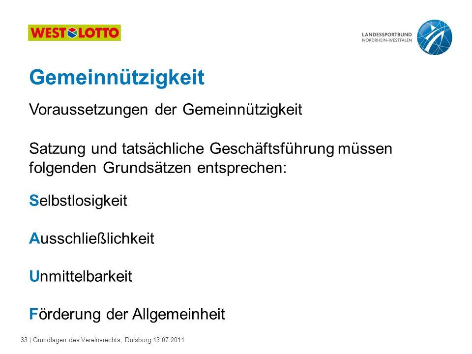 33 | Grundlagen des Vereinsrechts, Duisburg 13.07.2011 Gemeinnützigkeit Voraussetzungen der Gemeinnützigkeit Satzung und tatsächliche Geschäftsführung