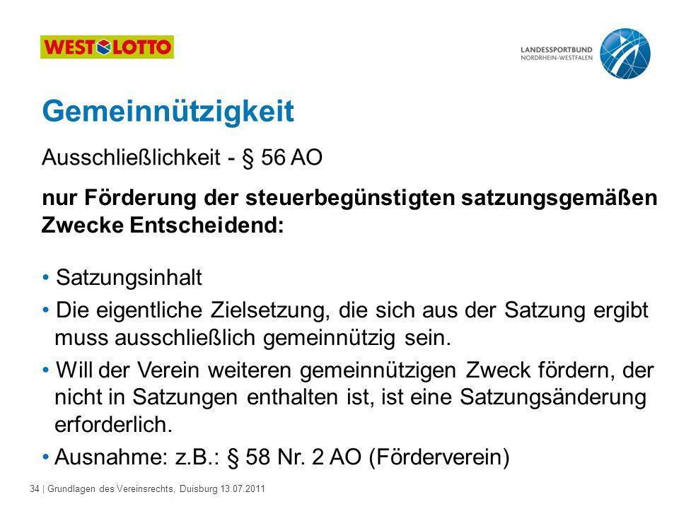 34 | Grundlagen des Vereinsrechts, Duisburg 13.07.2011 Gemeinnützigkeit nur Förderung der steuerbegünstigten satzungsgemäßen Zwecke Entscheidend: Satz