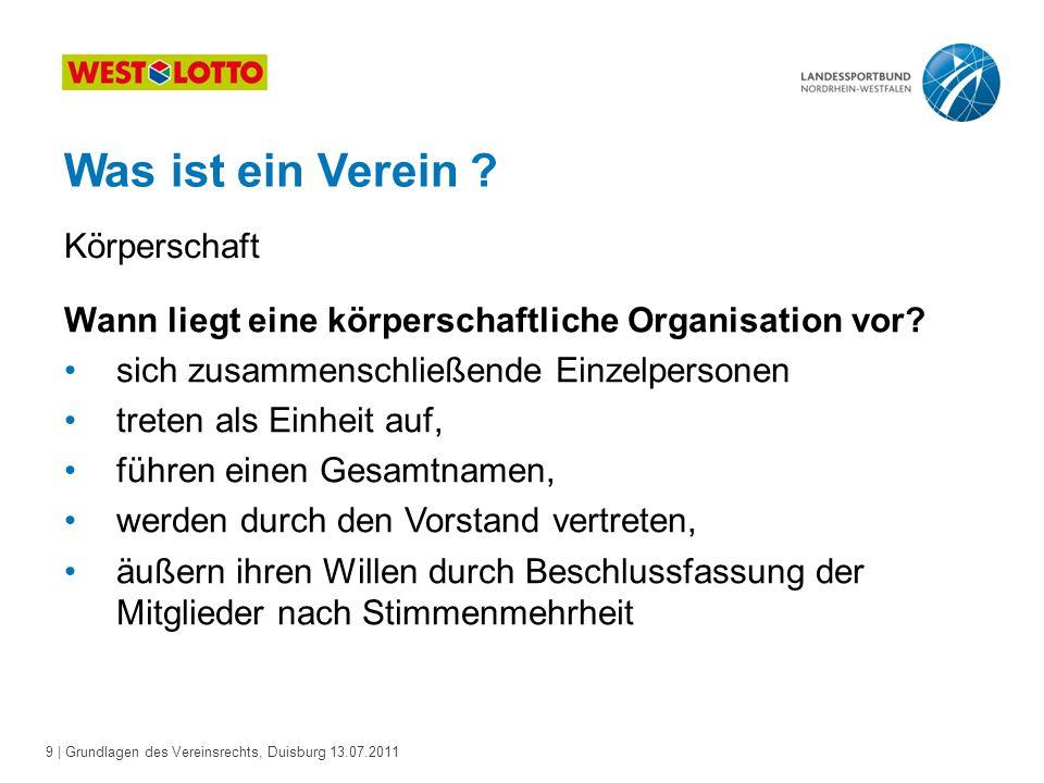 9 | Grundlagen des Vereinsrechts, Duisburg 13.07.2011 Was ist ein Verein ? Körperschaft Wann liegt eine körperschaftliche Organisation vor? sich zusam