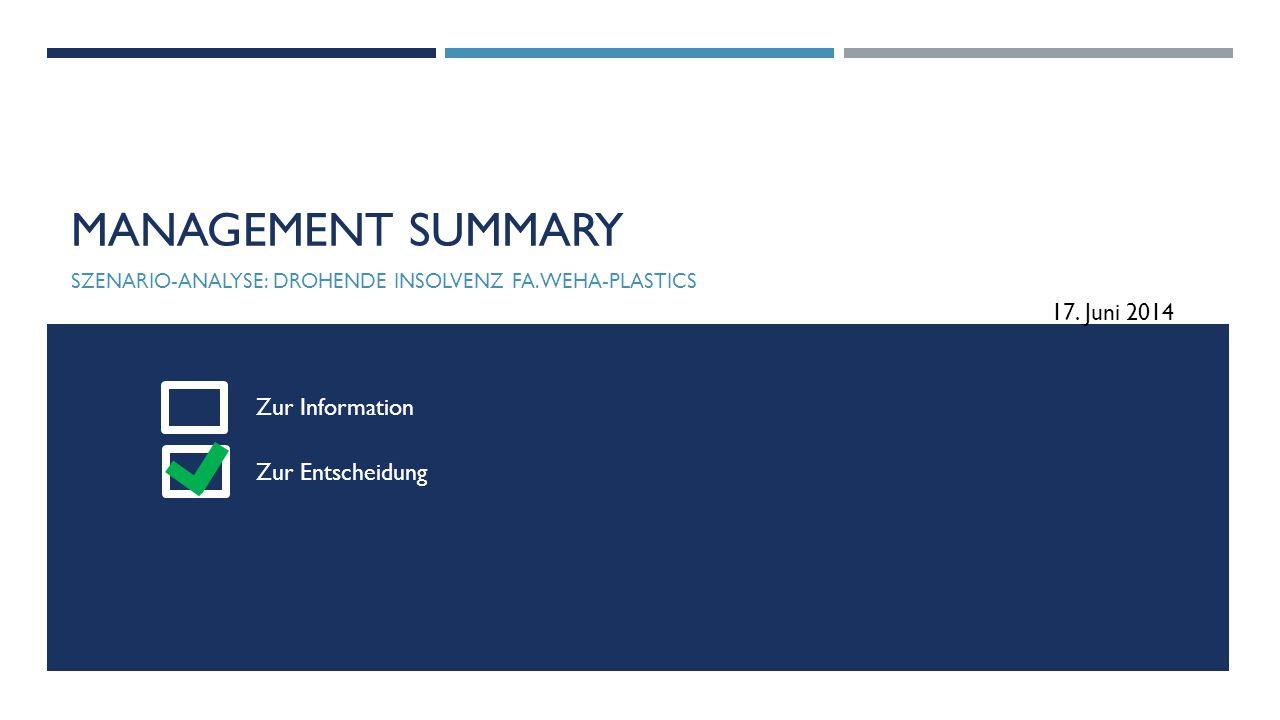 MANAGEMENT SUMMARY SZENARIO-ANALYSE: DROHENDE INSOLVENZ FA. WEHA-PLASTICS Zur Information Zur Entscheidung 17. Juni 2014