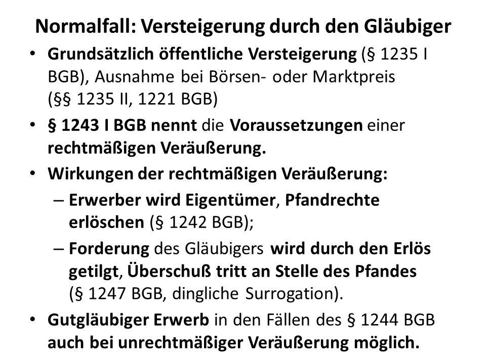 Normalfall: Versteigerung durch den Gläubiger Grundsätzlich öffentliche Versteigerung (§ 1235 I BGB), Ausnahme bei Börsen- oder Marktpreis (§§ 1235 II, 1221 BGB) § 1243 I BGB nennt die Voraussetzungen einer rechtmäßigen Veräußerung.
