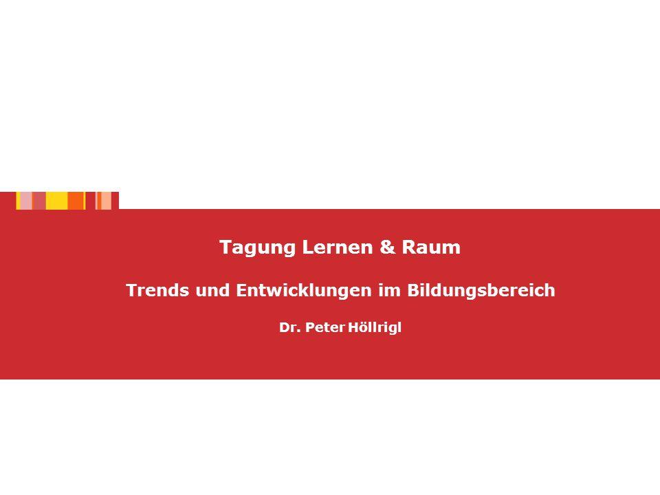 Tagung Lernen & Raum Trends und Entwicklungen im Bildungsbereich Dr. Peter Höllrigl