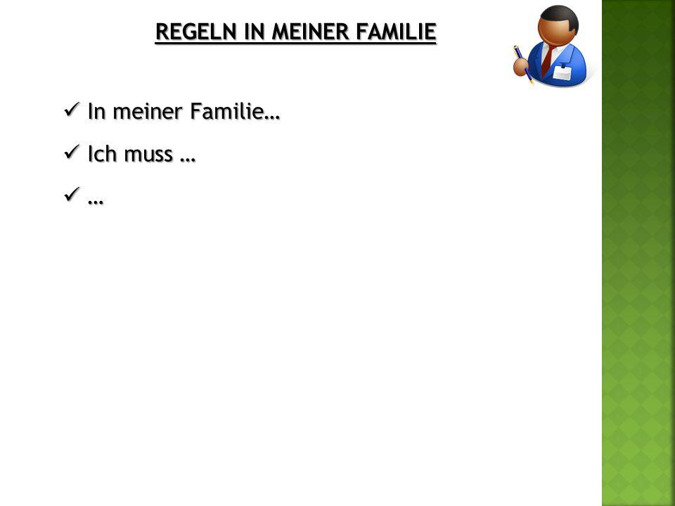 REGELN IN MEINER FAMILIE In meiner Familie… In meiner Familie… Ich muss … Ich muss … … …