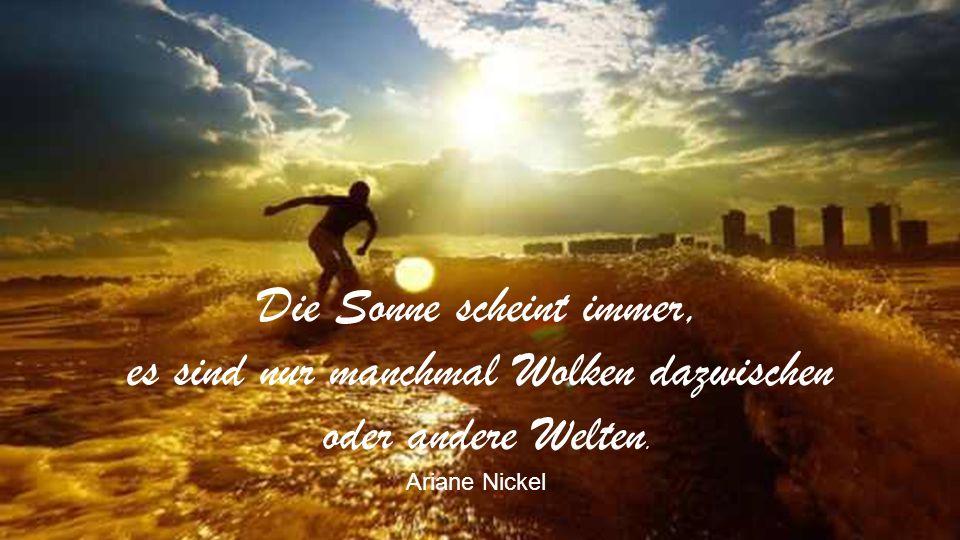 Danke dem Schatten, denn an ihm kannst Du sehen, daß Du Dich von der Sonne abgewendet hast. Ariane Nickel