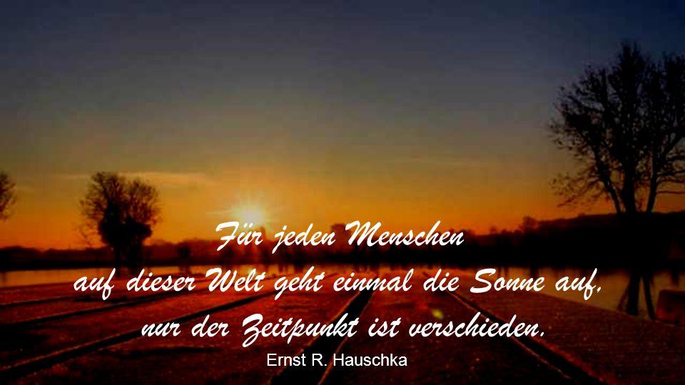 Dein tägliches Quantum Sonnenschein mußt du dir täglich selbst verdienen. Hermann Sudermann