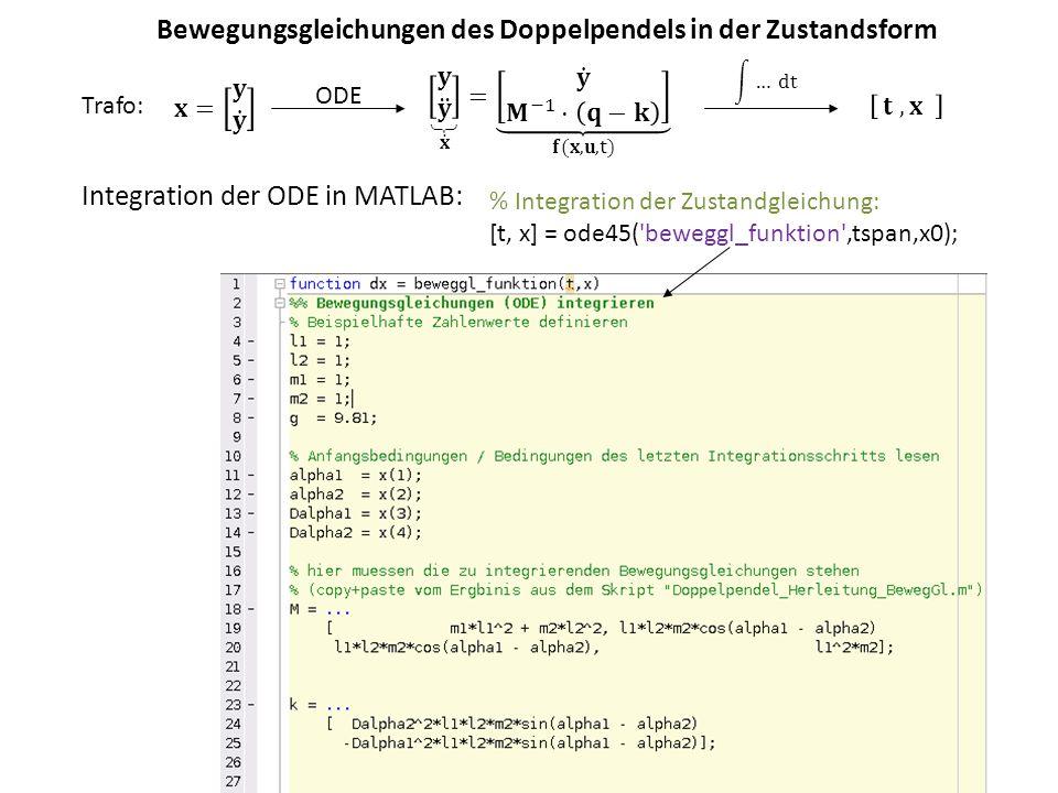 Bewegungsgleichungen des Doppelpendels in der Zustandsform Integration der ODE in MATLAB: % Integration der Zustandgleichung: [t, x] = ode45( beweggl_funktion ,tspan,x0); ODE Trafo: