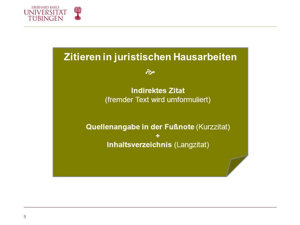 9 Zitieren in juristischen Hausarbeiten  Indirektes Zitat (fremder Text wird umformuliert) Quellenangabe in der Fußnote (Kurzzitat) + Inhaltsverzeichnis (Langzitat)