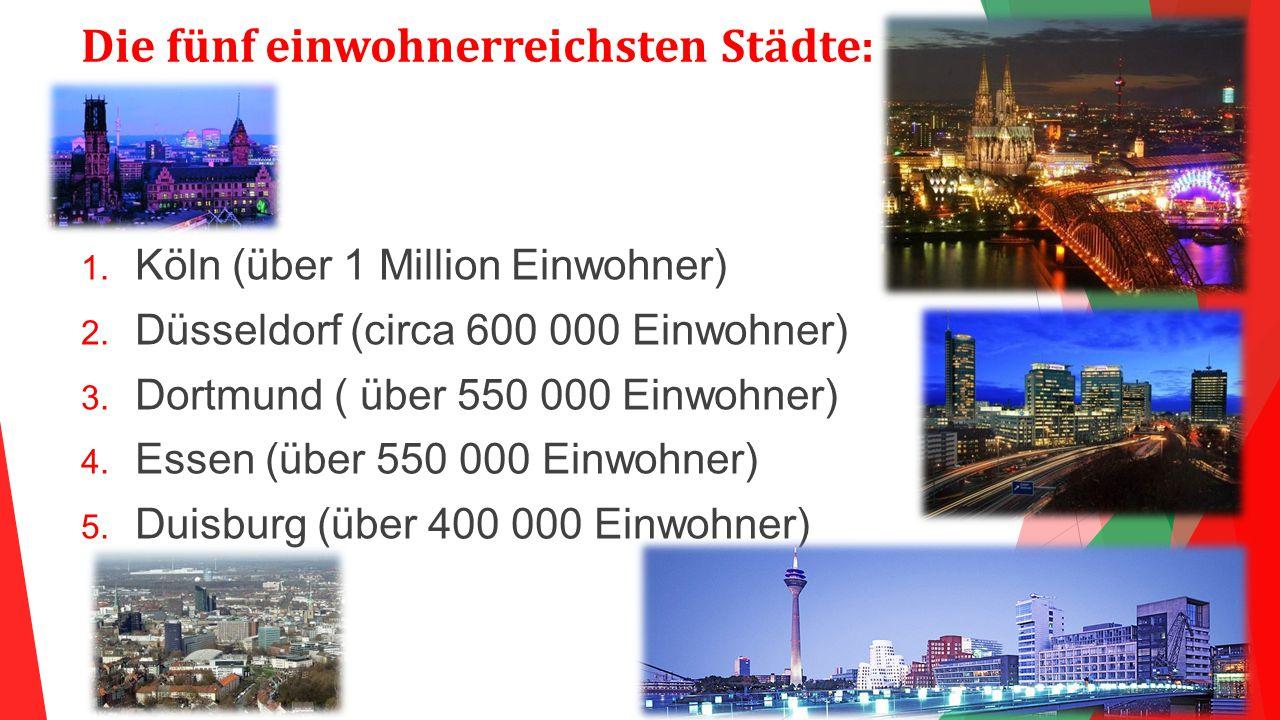 Die fünf einwohnerreichsten Städte:  Köln (über 1 Million Einwohner)  Düsseldorf (circa 600 000 Einwohner)  Dortmund ( über 550 000 Einwohner) 