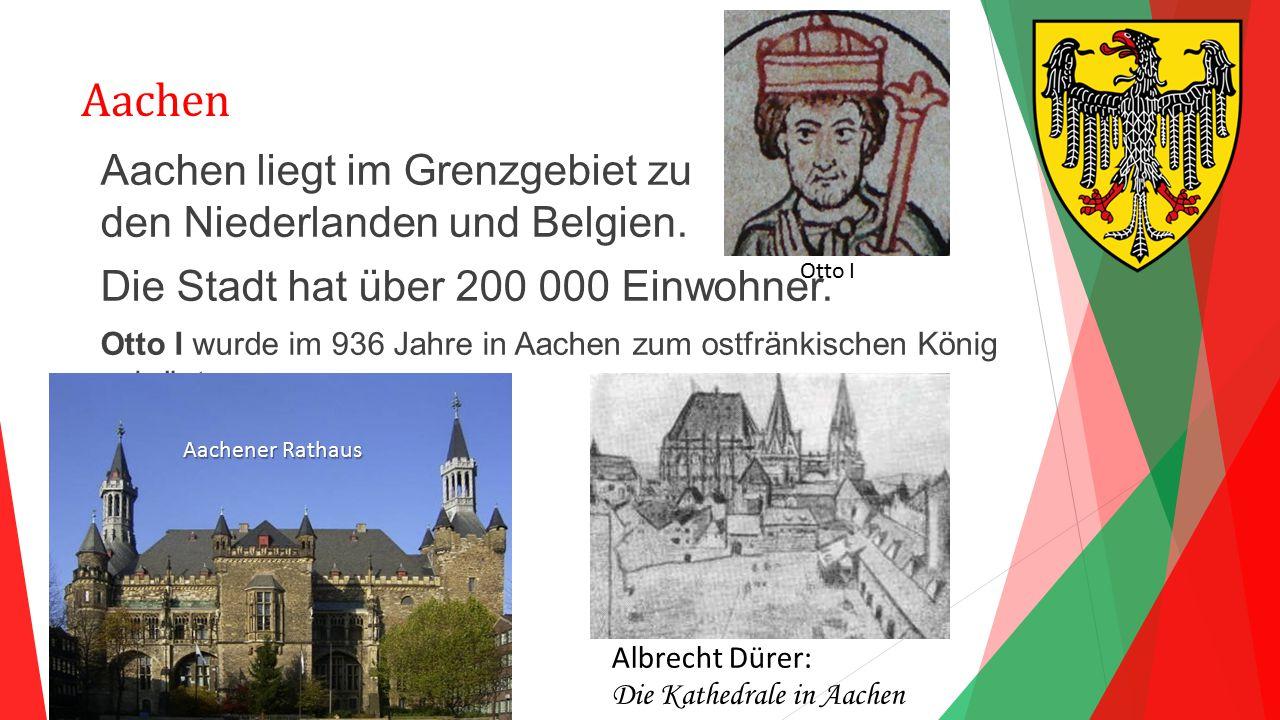 Aachen Aachen liegt im Grenzgebiet zu den Niederlanden und Belgien. Die Stadt hat über 200 000 Einwohner. Otto I wurde im 936 Jahre in Aachen zum ostf