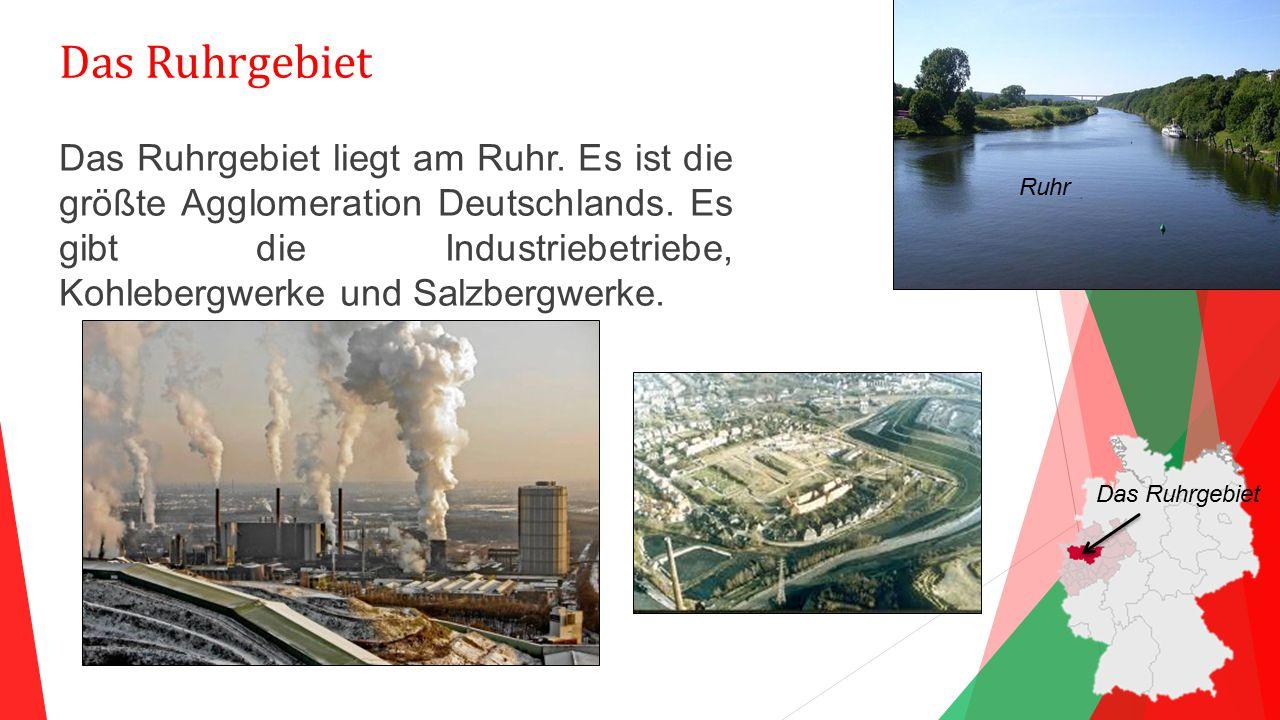 Das Ruhrgebiet Das Ruhrgebiet liegt am Ruhr. Es ist die größte Agglomeration Deutschlands. Es gibt die Industriebetriebe, Kohlebergwerke und Salzbergw