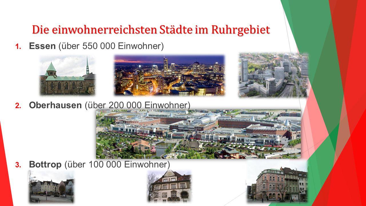 Die einwohnerreichsten Städte im Ruhrgebiet 1. Essen (über 550 000 Einwohner) 2. Oberhausen (über 200 000 Einwohner) 3. Bottrop (über 100 000 Einwohne