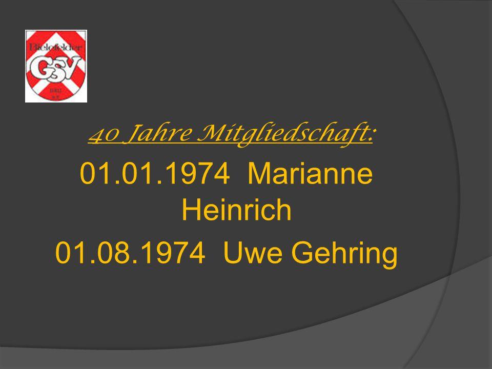 40 Jahre Mitgliedschaft: 01.01.1974 Marianne Heinrich 01.08.1974 Uwe Gehring