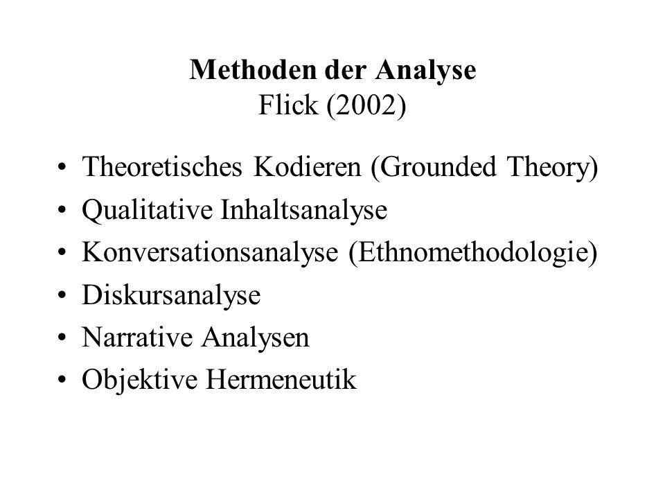 Methoden der Analyse Flick (2002) Theoretisches Kodieren (Grounded Theory) Qualitative Inhaltsanalyse Konversationsanalyse (Ethnomethodologie) Diskursanalyse Narrative Analysen Objektive Hermeneutik