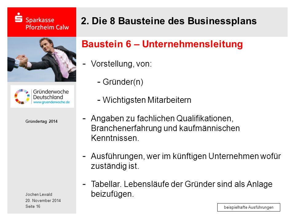Jochen Lewald 20. November 2014 Gründertag 2014 Seite 16 2. Die 8 Bausteine des Businessplans - Vorstellung, von: - Gründer(n) - Wichtigsten Mitarbeit