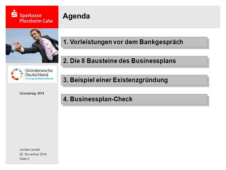Jochen Lewald 20. November 2014 Gründertag 2014 Seite 2 Agenda 2. Die 8 Bausteine des Businessplans 1. Vorleistungen vor dem Bankgespräch 3. Beispiel