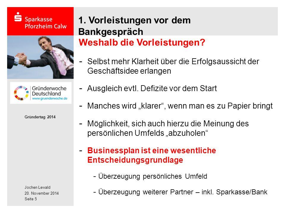 Jochen Lewald 20. November 2014 Gründertag 2014 Seite 5 1. Vorleistungen vor dem Bankgespräch - Selbst mehr Klarheit über die Erfolgsaussicht der Gesc