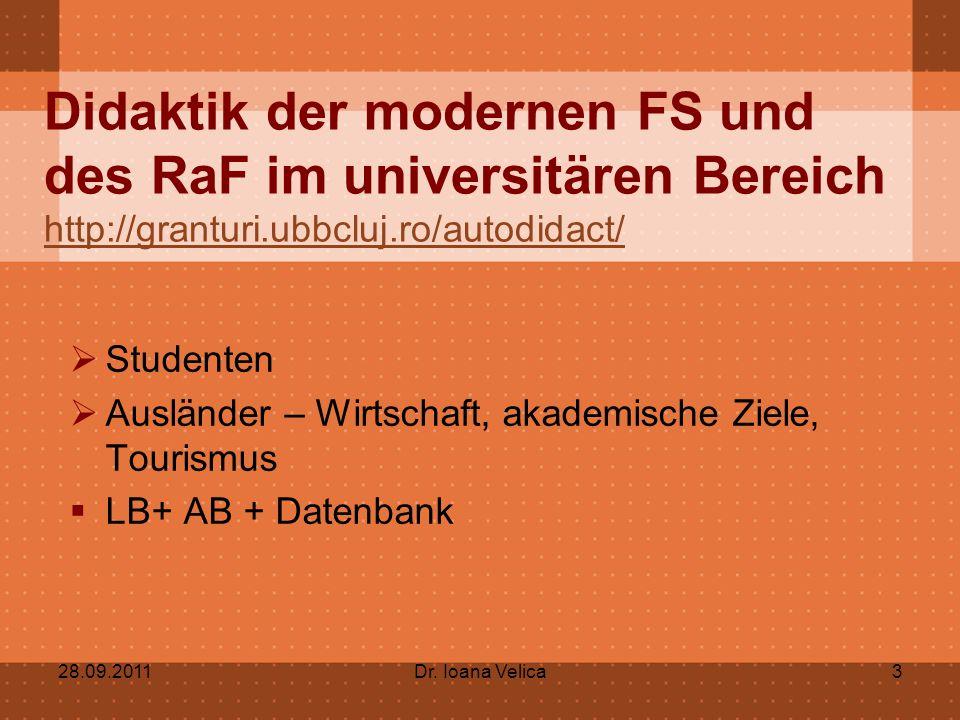 Didaktik der modernen FS und des RaF im universitären Bereich http://granturi.ubbcluj.ro/autodidact/ http://granturi.ubbcluj.ro/autodidact/  Studenten  Ausländer – Wirtschaft, akademische Ziele, Tourismus  LB+ AB + Datenbank 28.09.2011Dr.