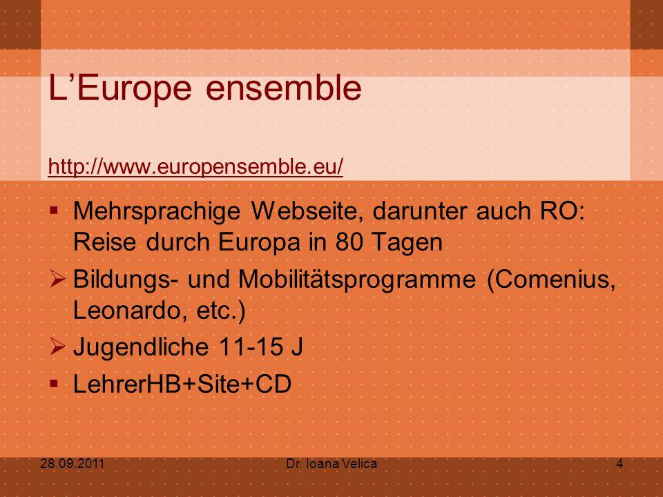 L'Europe ensemble http://www.europensemble.eu/  Mehrsprachige Webseite, darunter auch RO: Reise durch Europa in 80 Tagen  Bildungs- und Mobilitätsprogramme (Comenius, Leonardo, etc.)  Jugendliche 11-15 J  LehrerHB+Site+CD 28.09.2011Dr.