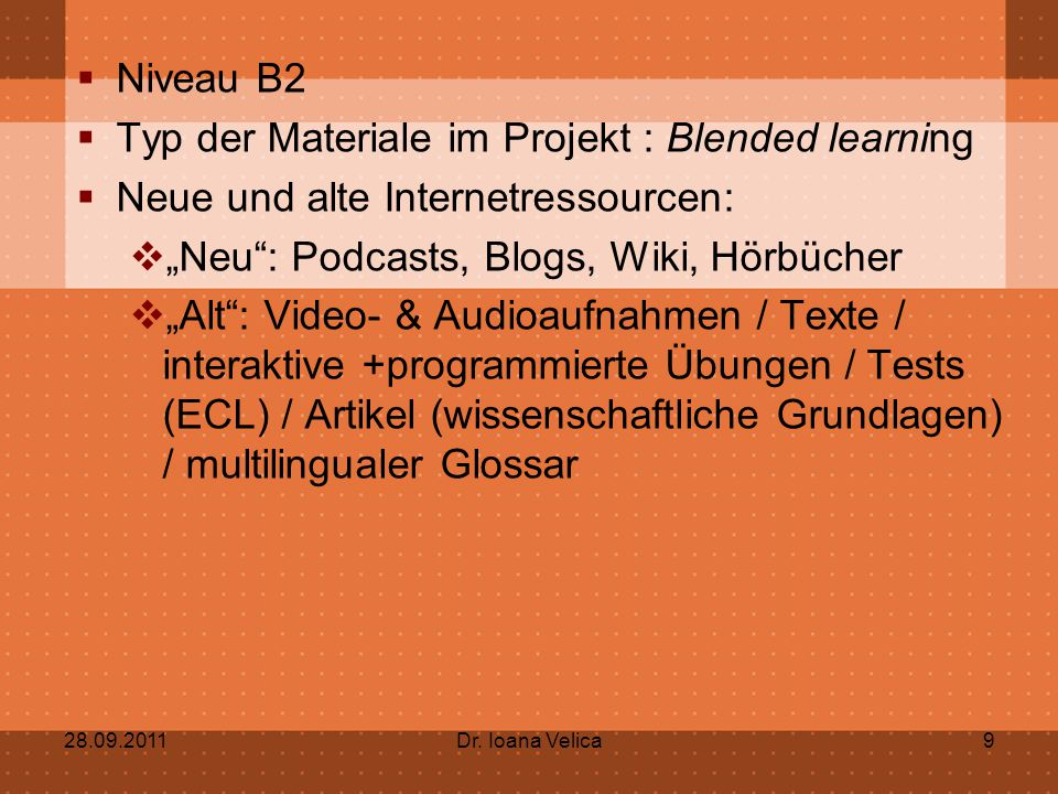 """ Niveau B2  Typ der Materiale im Projekt : Blended learning  Neue und alte Internetressourcen:  """"Neu : Podcasts, Blogs, Wiki, Hörbücher  """"Alt : Video- & Audioaufnahmen / Texte / interaktive +programmierte Übungen / Tests (ECL) / Artikel (wissenschaftliche Grundlagen) / multilingualer Glossar 28.09.2011Dr."""