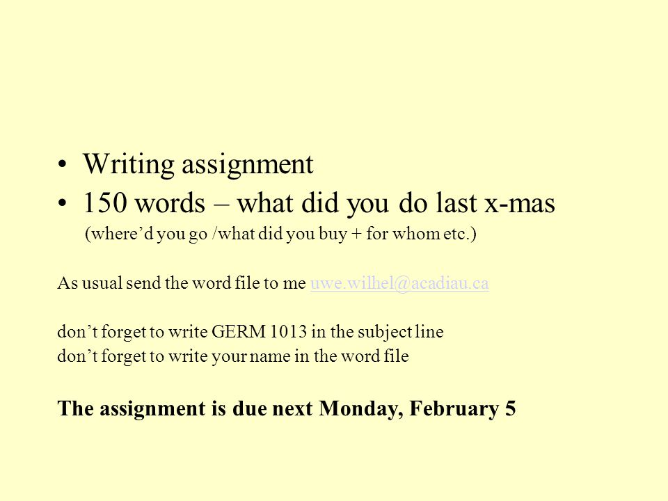 Writing assignment 150 words – what did you do last x-mas (where'd you go /what did you buy + for whom etc.) As usual send the word file to me uwe.wil