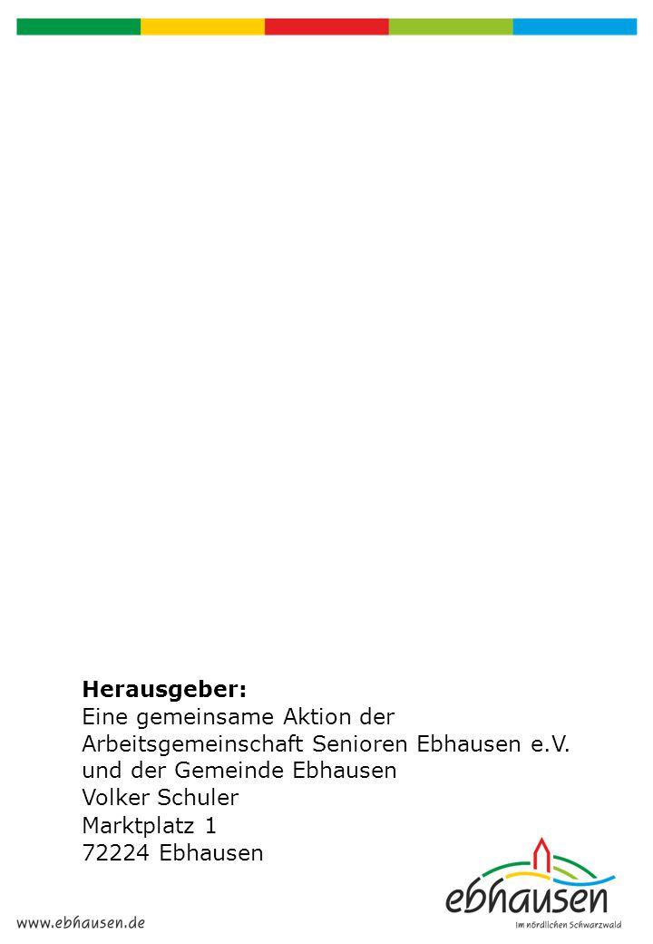 Herausgeber: Eine gemeinsame Aktion der Arbeitsgemeinschaft Senioren Ebhausen e.V. und der Gemeinde Ebhausen Volker Schuler Marktplatz 1 72224 Ebhause