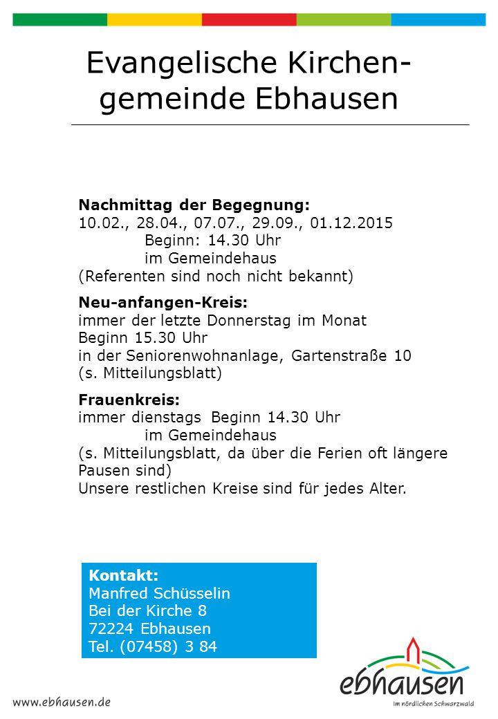 Evangelische Kirchen- gemeinde Ebhausen Nachmittag der Begegnung: 10.02., 28.04., 07.07., 29.09., 01.12.2015 Beginn: 14.30 Uhr im Gemeindehaus (Refere