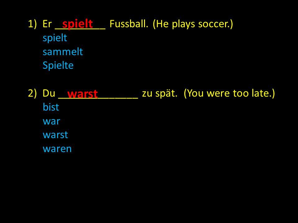 1) Er _________ Fussball. (He plays soccer.) spielt sammelt Spielte 2) Du ______________ zu spät.