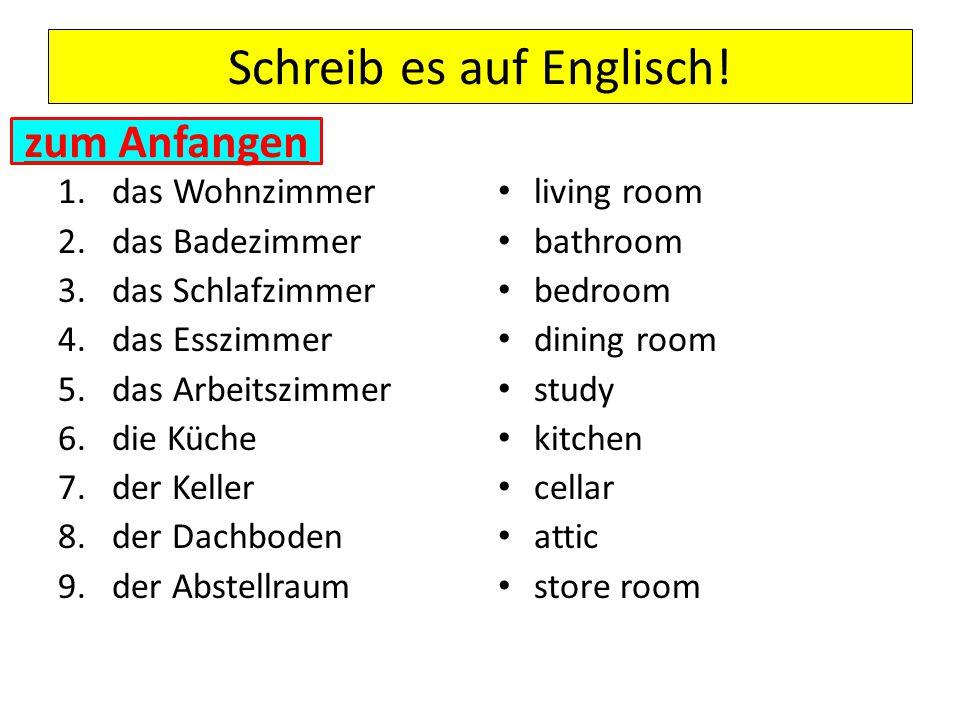 Schreib es auf Englisch! 1.das Wohnzimmer 2.das Badezimmer 3.das Schlafzimmer 4.das Esszimmer 5.das Arbeitszimmer 6.die Küche 7.der Keller 8.der Dachb