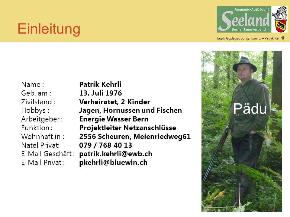 Jagd/Jagdausübung: Kurs 1 – Patrik Keh rli Einleitung Pädu Name :Patrik Kehrli Geb. am :13. Juli 1976 Zivilstand :Verheiratet, 2 Kinder Hobbys :Jagen,