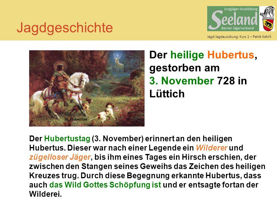 Jagd/Jagdausübung: Kurs 1 – Patrik Keh rli Jagdgeschichte Der heilige Hubertus, gestorben am 3. November 728 in Lüttich Der Hubertustag (3. November)